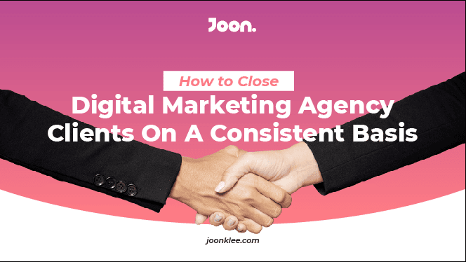 How To Close Digital Marketing Agency Clients On A Consistent Basis